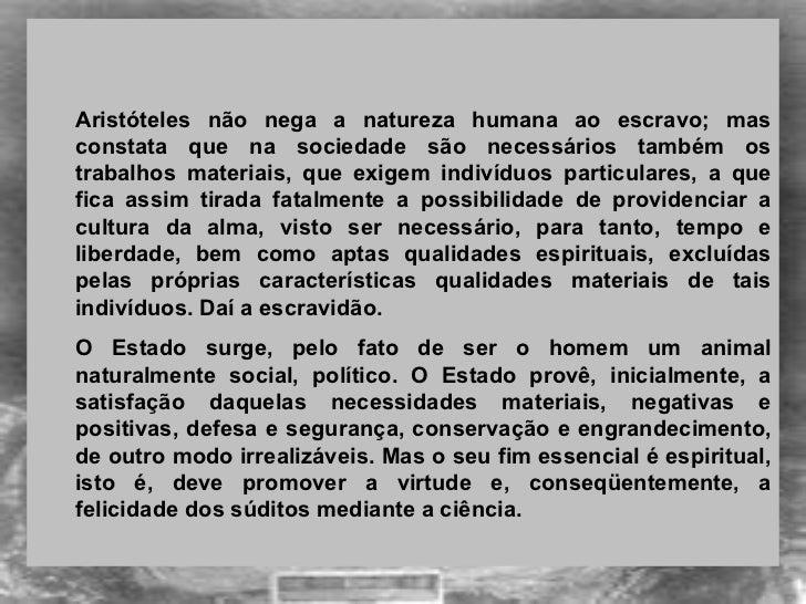 <ul><ul><li>Aristóteles não nega a natureza humana ao escravo; mas constata que na sociedade são necessários também os tra...