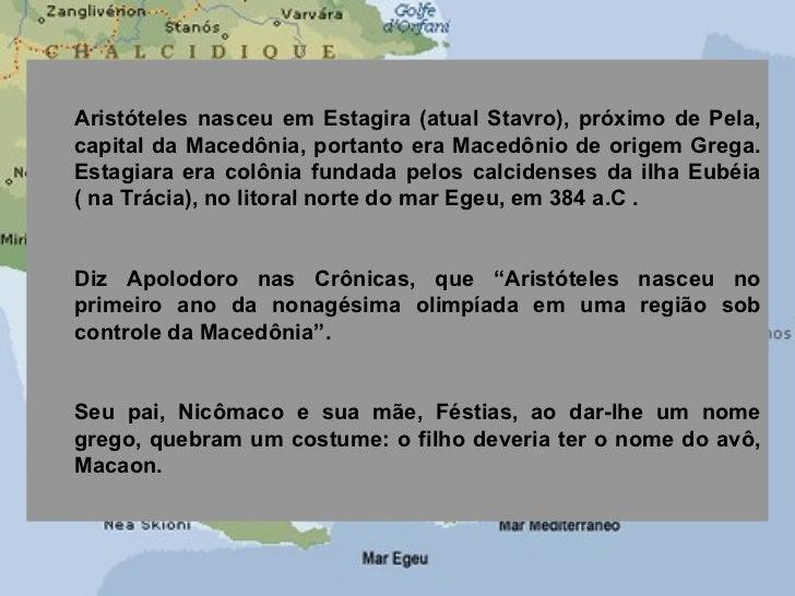<ul><ul><li>Aristóteles nasceu em Estagira (atual Stavro), próximo de Pela, capital da Macedônia, portanto era Macedônio d...