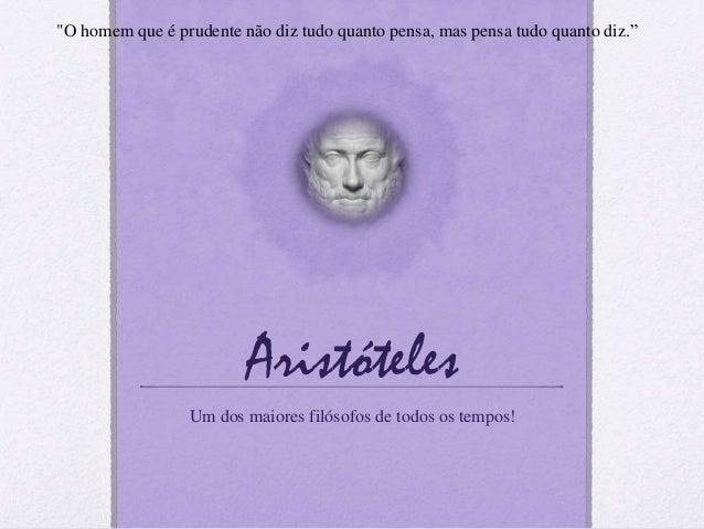"""Aristóteles Um dos maiores filósofos de todos os tempos! """"O homem que é prudente não diz tudo quanto pensa, mas pensa tudo..."""