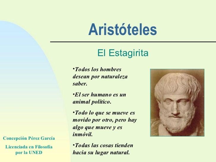 Aristóteles El Estagirita <ul><li>Todos los hombres desean por naturaleza saber. </li></ul><ul><li>El ser humano es un ani...