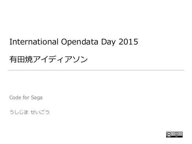 International Opendata Day 2015  有⽥田焼アイディアソン Code for Saga  うしじま せいごう