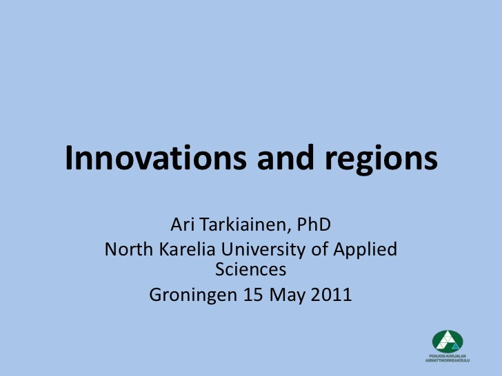 Innovations and regions<br />Ari Tarkiainen, PhD<br />North Karelia University of Applied Sciences<br />Groningen 15 May 2...