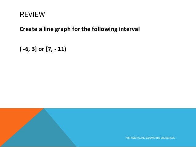 REVIEW Create a line graph for the following interval ( -6, 3] or [7, - 11) ARITHMETIC AND GEOMETRIC SEQUENCES