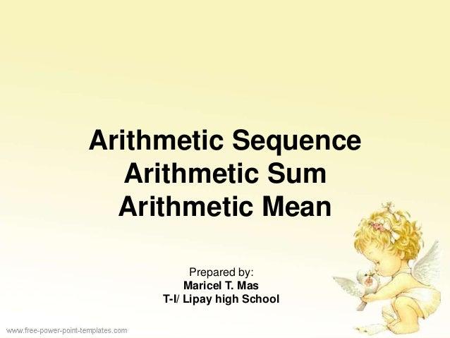 Arithmetic Sequence Arithmetic Sum Arithmetic Mean Prepared by: Maricel T. Mas T-I/ Lipay high School