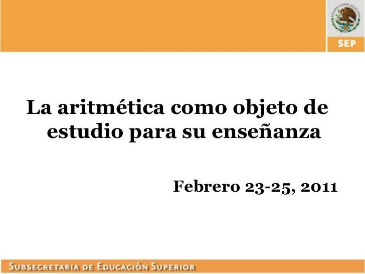 La aritmética como objeto de  estudio para su enseñanza             Febrero 23-25, 2011