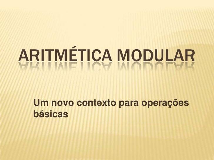 ARITMÉTICA MODULAR Um novo contexto para operações básicas