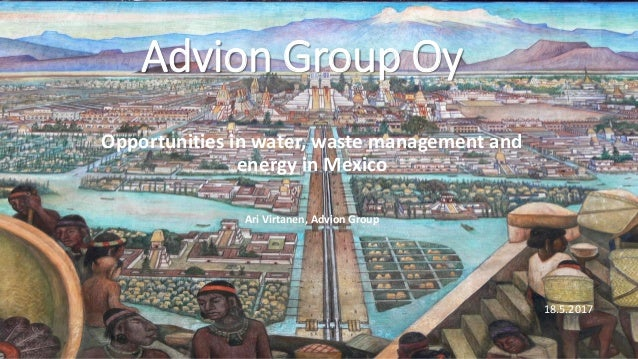 Opportunities in water, waste management and energy in Mexico Ari Virtanen, Advion Group Advion Group Oy 18.5.2017