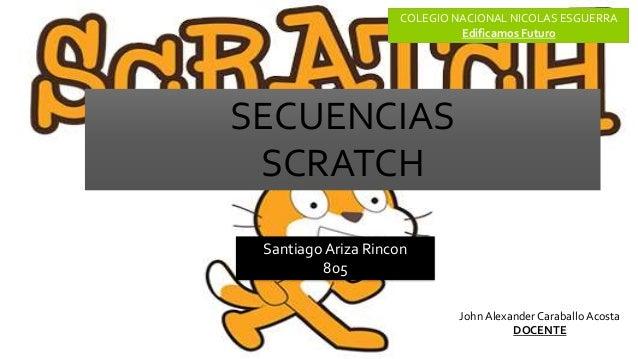 Santiago Ariza Rincon 805 COLEGIO NACIONAL NICOLAS ESGUERRA Edificamos Futuro SECUENCIAS SCRATCH John Alexander Caraballo ...