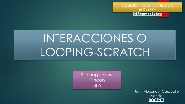 Santiago Ariza Rincon 805 COLEGIO NACIONAL NICOLAS ESGUERRA Edificamos Futuro INTERACCIONES O LOOPING-SCRATCH John Alexand...