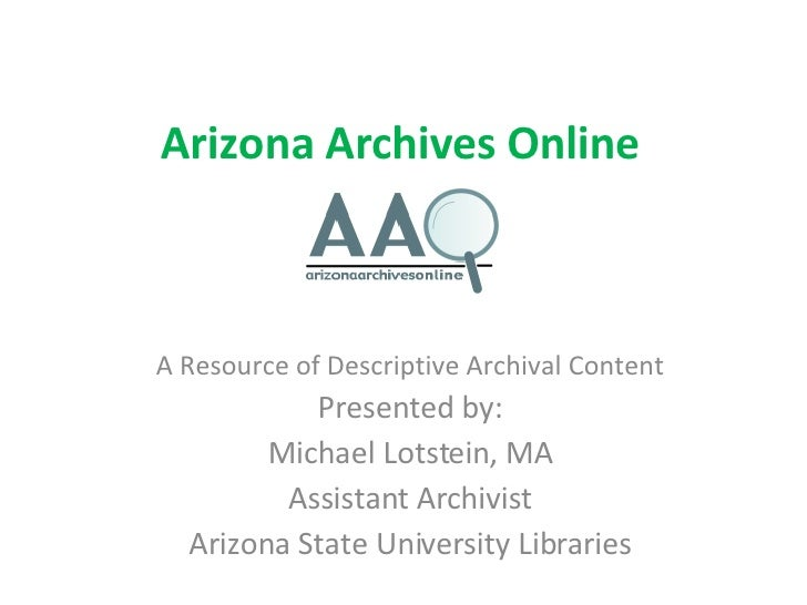 Arizona Archives Online A Resource of Descriptive Archival Content Presented by: Michael Lotstein, MA Assistant Archivist ...