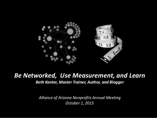 Be Networked, Use Measurement, and Learn Beth Kanter, Master Trainer, Author, and Blogger Alliance of Arizona Nonprofits A...