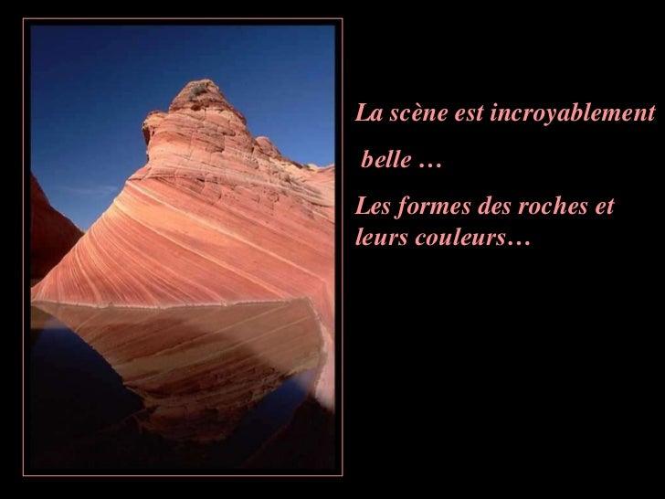La scène est incroyablementbelle …Les formes des roches etleurs couleurs…