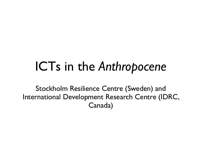 ICTs in the Anthropocene     Stockholm Resilience Centre (Sweden) andInternational Development Research Centre (IDRC,     ...