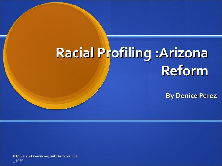 Racial Profiling :Arizona Reform By Denice Perez http://en.wikipedia.org/wiki/Arizona_SB_1070