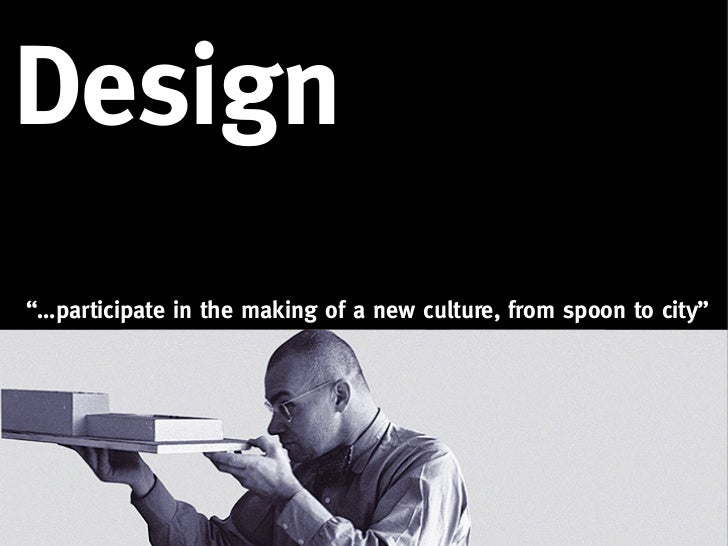 """Design""""…participate in the making of a new culture, from spoon to city"""""""