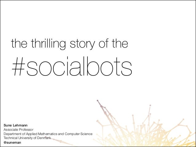 the thrilling story of the  #socialbots Sune Lehmann Associate Professor Department of Applied Mathematics and Computer Sc...