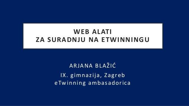 WEB ALATI ZA SURADNJU NA ETWINNINGU ARJANA BLAŽIĆ IX. gimnazija, Zagreb eTwinning ambasadorica