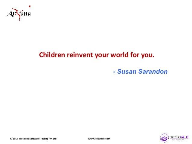 ©  2017  Test  Mile  So5ware  Tes7ng  Pvt  Ltd   www.TestMile.com   Children  reinvent  your  worl...