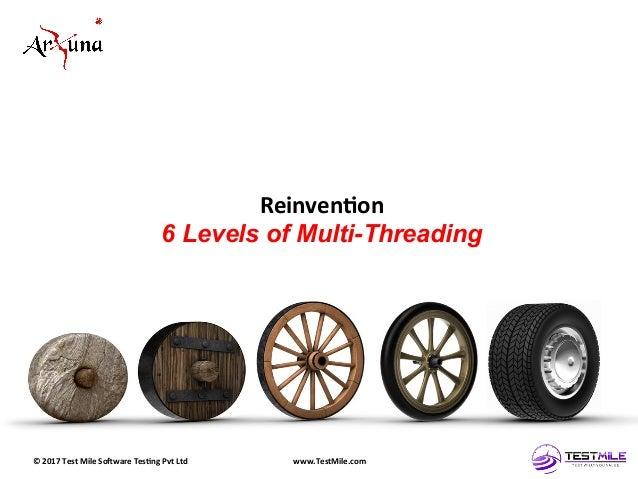 ©  2017  Test  Mile  So5ware  Tes7ng  Pvt  Ltd   www.TestMile.com   Reinven7on   6 Levels of Multi-Thr...