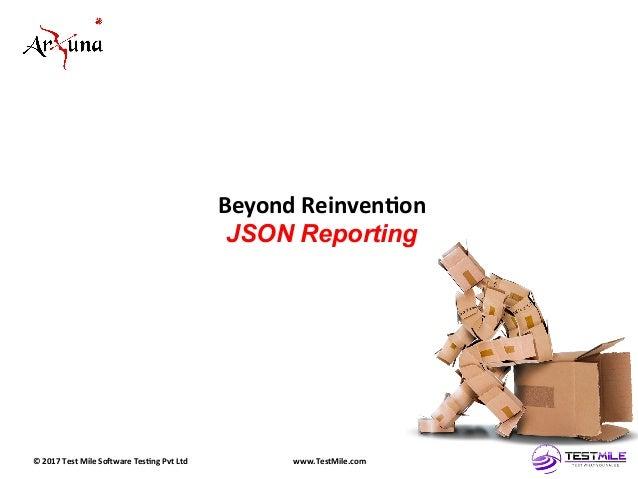 ©  2017  Test  Mile  So5ware  Tes7ng  Pvt  Ltd   www.TestMile.com   Beyond  Reinven7on   JSON Report...