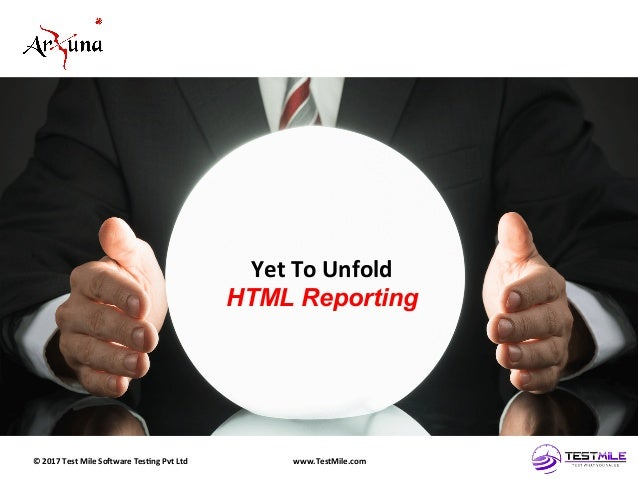 ©  2017  Test  Mile  So5ware  Tes7ng  Pvt  Ltd   www.TestMile.com   Yet  To  Unfold   HTML Reporti...