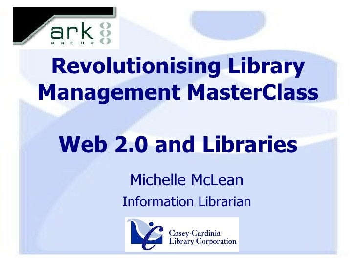 Revolutionising Library Management MasterClass Web 2.0 and Libraries <ul><ul><li>Michelle McLean </li></ul></ul><ul><ul><l...