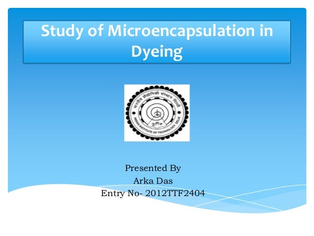 Study of Microencapsulation in            Dyeing            Presented By              Arka Das       Entry No- 2012TTF2404