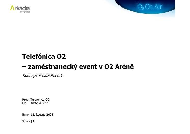 Telefónica O2 – zaměstnanecký event v O2 Aréně Koncepční nabídka č.1.     Pro: Telefónica O2 Od: ArkAdiA s.r.o.   Brno, 12...