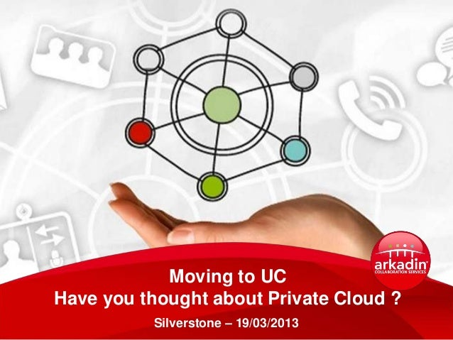Moving to UCHave you thought about Private Cloud ?          Silverstone – 19/03/2013