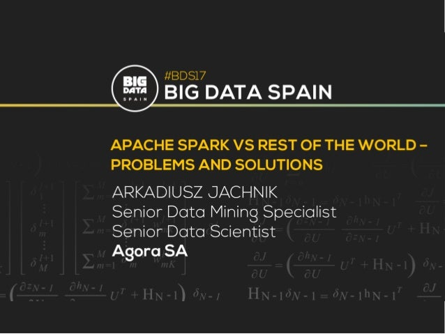 Apache Spark vs rest of the world - Problems and Solutions Arkadiusz Jachnik
