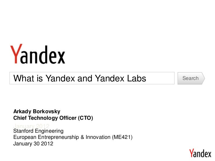 What is Yandex and Yandex Labs                   SearchArkady BorkovskyChief Technology Officer (CTO)January 2012Stanford ...