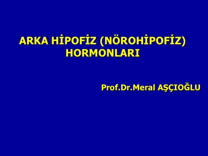 ARKA HİPOFİZ (NÖROHİPOFİZ)       HORMONLARI            Prof.Dr.Meral AŞÇIOĞLU