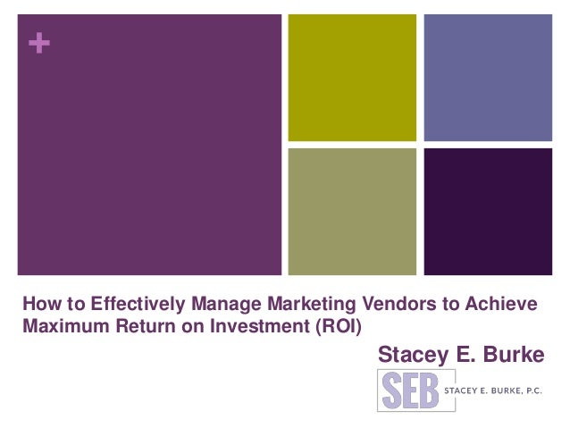 + How to Effectively Manage Marketing Vendors to Achieve Maximum Return on Investment (ROI) Stacey E. Burke