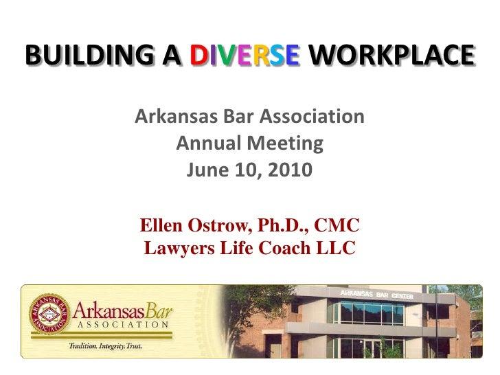 BUILDING A DIVERSE WORKPLACE<br />Arkansas Bar AssociationAnnual MeetingJune 10, 2010<br />Ellen Ostrow, Ph.D., CMCLawyers...