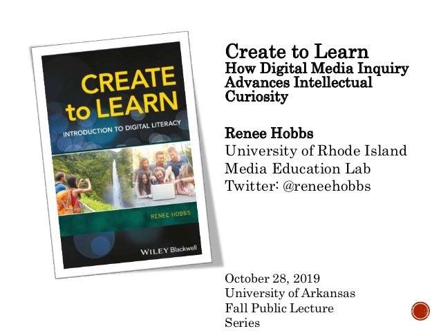 Create to Learn How Digital Media Inquiry Advances Intellectual Curiosity Renee Hobbs University of Rhode Island Media Edu...