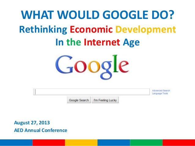 WHAT WOULD GOOGLE DO? Rethinking Economic Development In the Internet Age August 27, 2013 AED Annual Conference