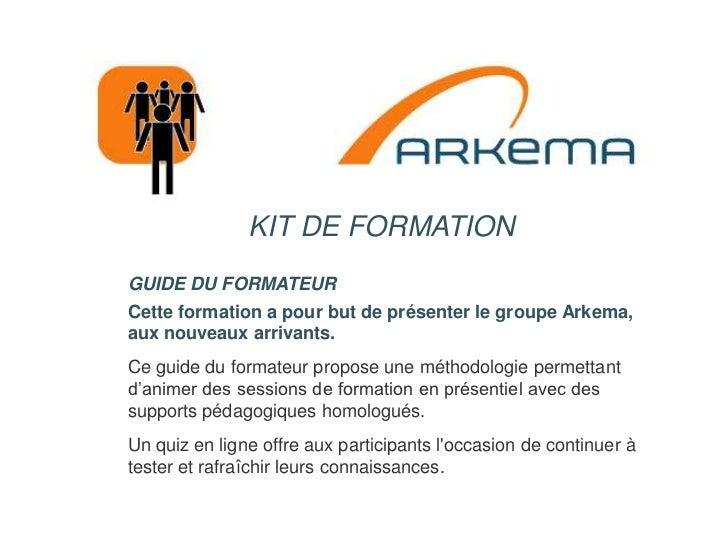 KIT DE FORMATION<br />GUIDE DU FORMATEUR<br />Cette formation a pour but de présenter le groupe Arkema, aux nouveaux arriv...