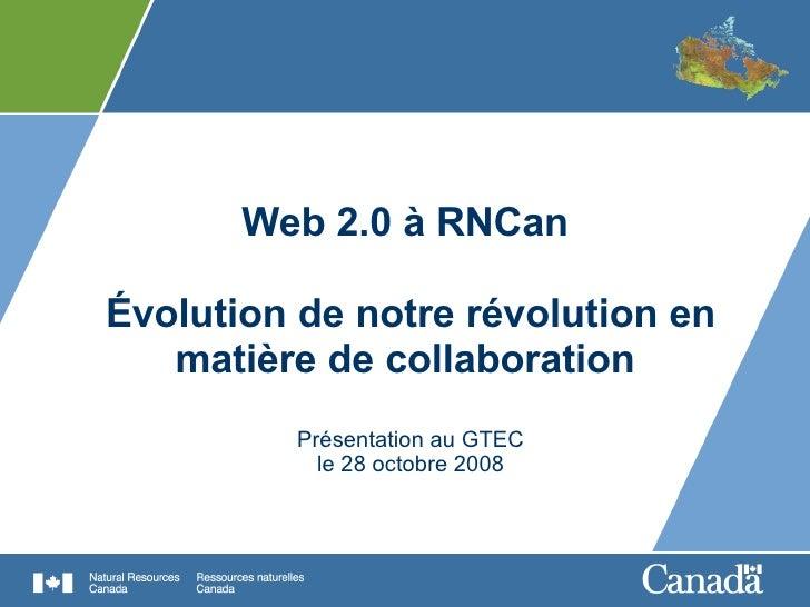 Web 2.0 à RNCan  Évolution de notre révolution en matière de collaboration  Présentation au GTEC le 28 octobre 2008