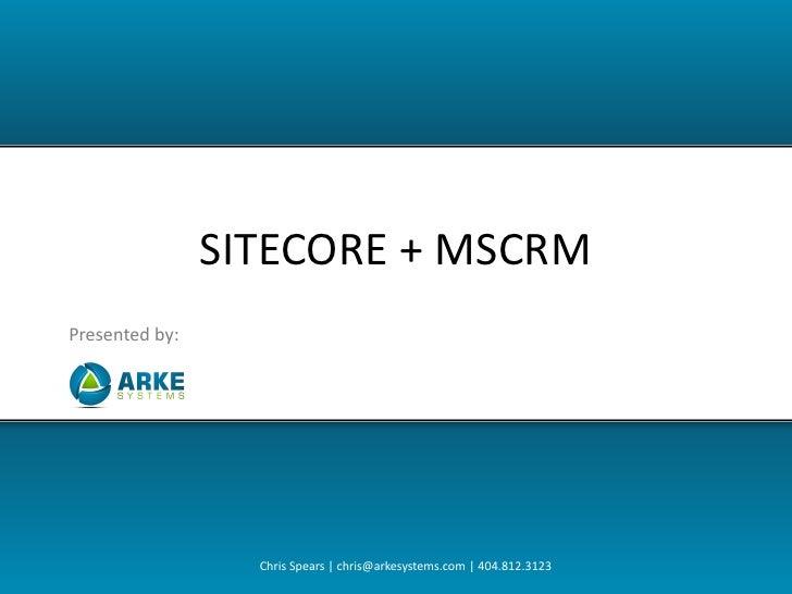 SITECORE + MSCRM Presented by:                       Chris Spears | chris@arkesystems.com | 404.812.3123