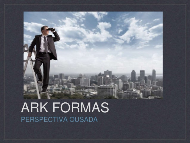 ARK FORMAS PERSPECTIVA OUSADA