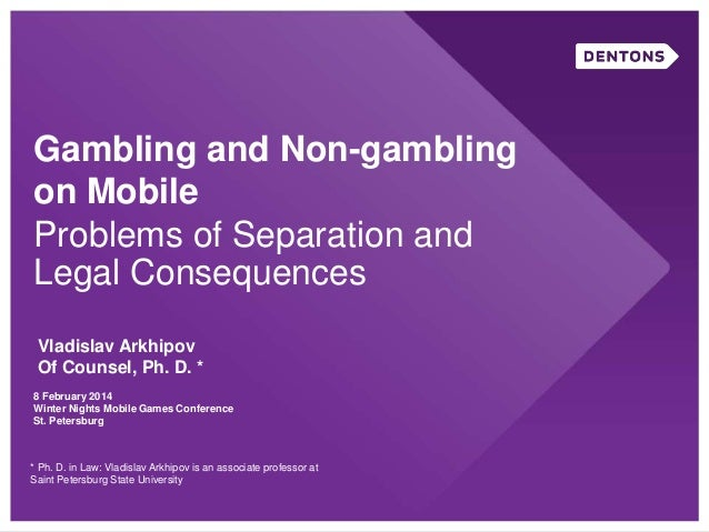 Gambling and Non-gambling on Mobile Problems of Separation and Legal Consequences Vladislav Arkhipov Of Counsel, Ph. D. * ...