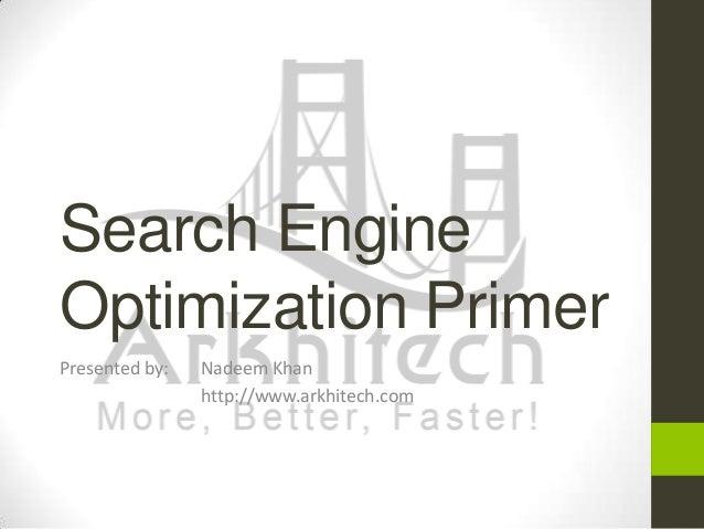 Search Engine Optimization Primer Presented by:  Nadeem Khan http://www.arkhitech.com
