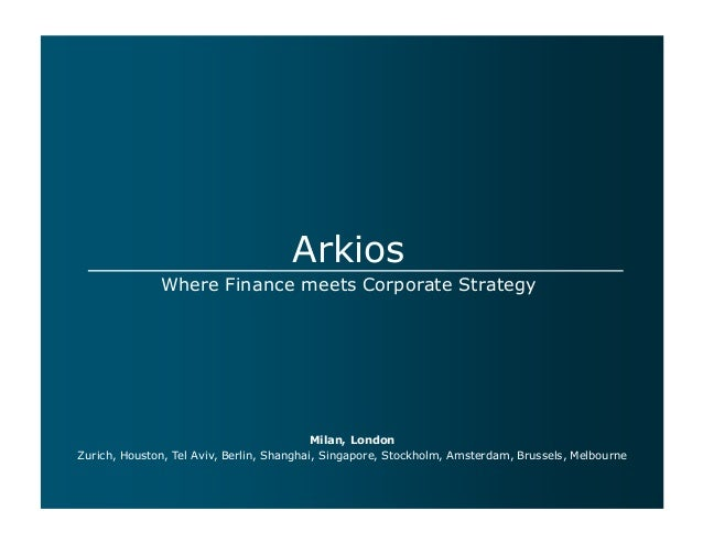 Arkios Where Finance meets Corporate Strategy  Milan, London Zurich, Houston, Tel Aviv, Berlin, Shanghai, Singapore, Stock...