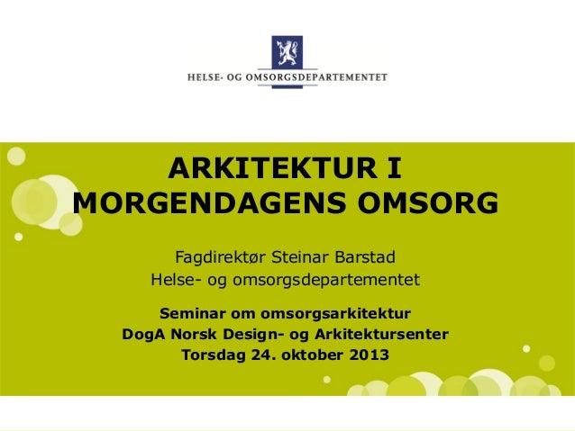ARKITEKTUR I MORGENDAGENS OMSORG Fagdirektør Steinar Barstad Helse- og omsorgsdepartementet Seminar om omsorgsarkitektur D...