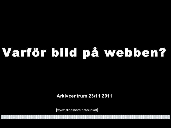 Varför bild på webben? Arkivcentrum 23/11 2011 [ www.slideshare.net/surikat ]
