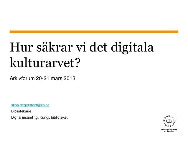 Hur säkrar vi det digitala kulturarvet? Arkivforum 20-21 mars 2013 stina.degerstedt@kb.se Bibliotekarie Digital insamling,...
