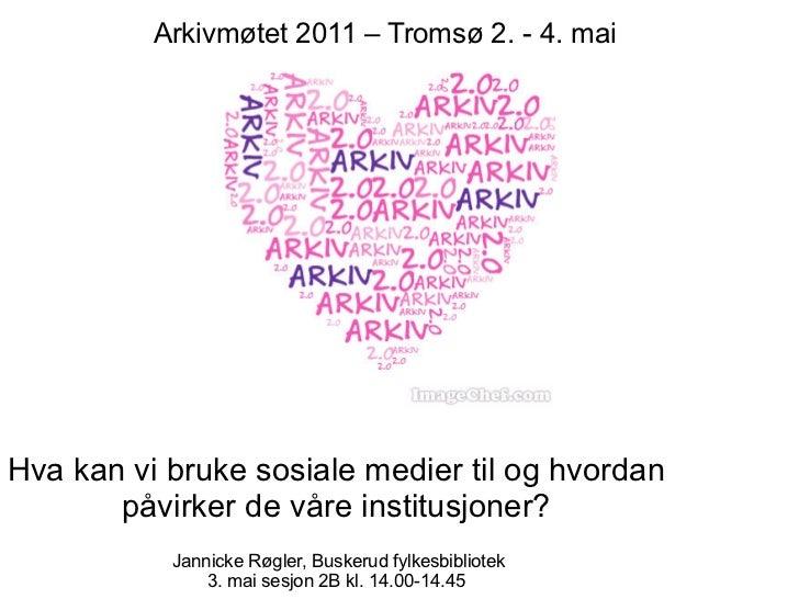 Arkivmøtet 2011 – Tromsø 2. - 4. maiHva kan vi bruke sosiale medier til og hvordan       påvirker de våre institusjoner?  ...