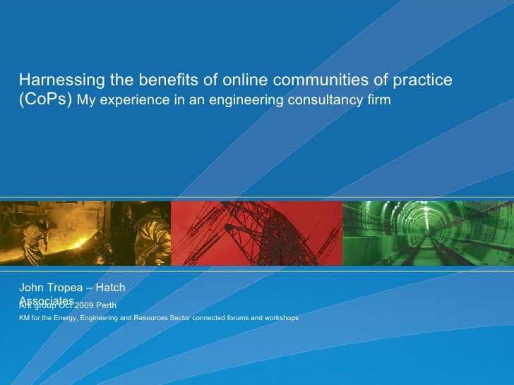 Harnessing the benefits of online communities of practice (CoPs)  My experience in an engineering consultancy firm  John T...