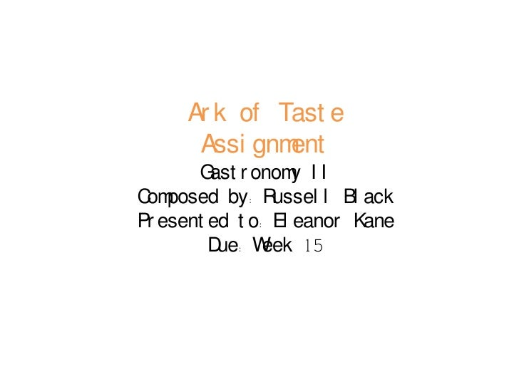 Ark of Taste Assignment <br />Gastronomy II<br />Composed by: Russell Black<br />Presented to: Eleanor Kane<br />Due: Week...