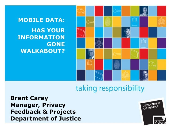 MOBILE DATA: HAS YOUR INFORMATION GONE WALKABOUT? Brent Carey Manager, Privacy  Feedback & Projects Department of Justice